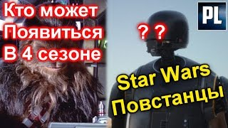 КТО МОЖЕТ ПОЯВИТЬСЯ В 4 СЕЗОНЕ СЕРИАЛА ПОВСТАНЦЫ (Star Wars: Rebels Season 4)