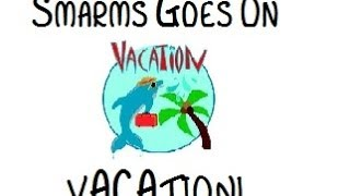 Smarms Is Going On Vacation!
