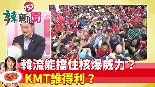 【辣新聞152】每日一爆 韓流能擋住核爆威力? KMT誰得利? 2019.06.04