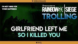 RAINBOW SIX SIEGE Trolling - Team Killing Reactions - My Girlfriend Broke Up With Me So I killed You
