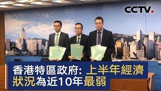香港特区政府发表数据 上半年经济状况为近10年最弱 | CCTV中文国际