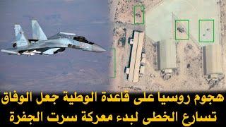 هجوم روسيا على قاعدة الوطية جعل الوفاق تسارع الخطى لبدء معركة سرت الجفرة