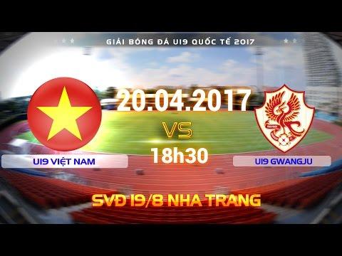 TRỰC TIẾP | U19 VIỆT NAM vs U19 GWANGJU | U19 QUỐC TẾ 2017