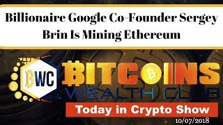 Billionaire Google Co-Founder Sergey Brin Is Mining Ethereum.. Today In Crypto Show 10/07