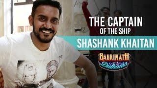 The captain of the ship - Shashank Khaitan | Badrinath Ki Dulhania | Varun Dhawan | Alia Bhatt