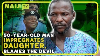 Nigeria Breaking news: 50-year-old man inseminates daughter, blames the devil   Legit TV