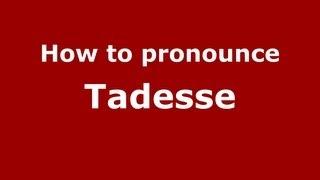 How to Pronounce Tadesse - PronounceNames.com