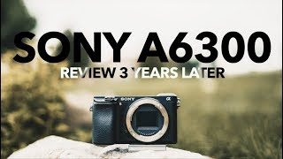 Sony A6300 REVIEW 3 Years Later!(2019)