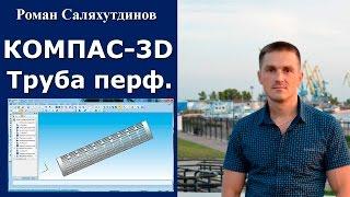 КОМПАС-3D. Урок. Перфорированная труба. Массивы | Роман Саляхутдинов