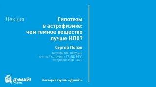 Лекторий «Думай!»: Сергей Попов, «Гипотезы в астрономии: чем темное вещество лучше НЛО»