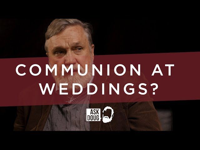 Communion at Weddings? / Ask Doug