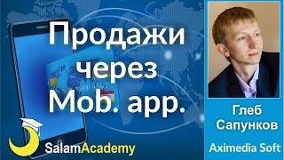 Продвижение и продажи через мобильные приложения Глеб Сапунков Aximedia Soft