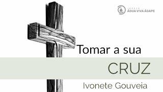 Tomar a sua Cruz - Ivonete Gouveia - 05.06.2020