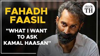 Fahadh Faasil: What I want to ask Kamal Haasan