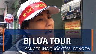 Bị lừa tour sang Trung Quốc cổ vũ bóng đá | VTC1