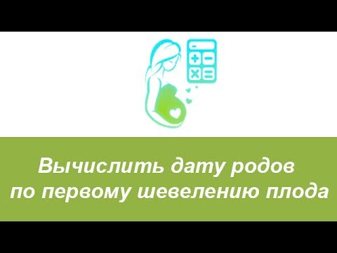 Рассчитать, какой срок беременности в неделях, и вычислить дату родов по первому шевелению плода