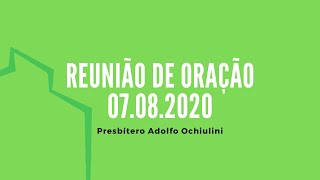 Reunião de Oração - 07.08.2020 | Presbítero Adolfo Ochiulini