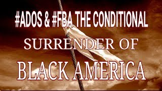 ADOS AND FBA: THE CONDITIONAL SURRENDER OF BLACK AMERICA