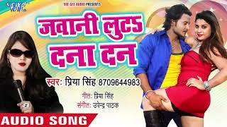 Priya Singh का नया सबसे हिट गाना - Jawani Luta Dana Dan - Bhojpuri Superhit Song 2018