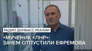 «Мученик «ЛНР»: зачем отпустили экс-регионала Ефремова | Радио Донбасс Реалии