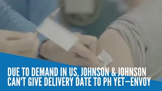 No definite delivery date for J&J's COVID-19 vaccine due to high US demand, says PH envoy