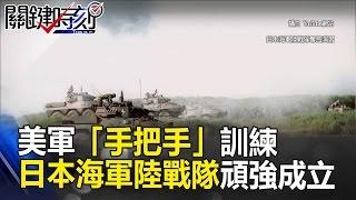 攻擊攻擊再攻擊! 美軍「手把手」訓練的日本海軍陸戰隊頑強成立! 關鍵時刻 20170330-1 馬西屏 朱學恒 黃創夏