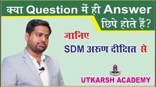 क्या क्वेश्चन में ही आंसर छिपे होते हैं ? Arun Dixit SDM (PCS 2018 9th Rank.)