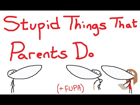 Stupid Things That Parents Do ( + FUPA )
