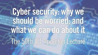 Cyber Security: Why We Should be Worried - IET Appleton Lecture 2015