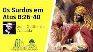 Os Surdos, Filipe e o Etíope em Atos 8:26-40 | Sem. Guilherme Almeida