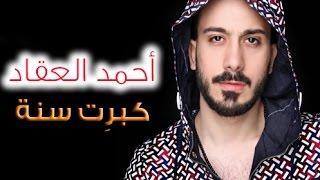 أحمد العقاد - كبرت سنة / (2017) Ahmad Akkad - Kebret Seneh