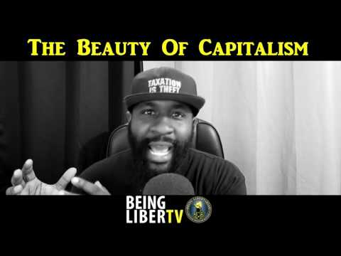 Capitalism is a beautiful thing, by Being LibertarianTV
