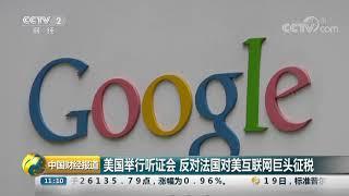 [中国财经报道]美国举行听证会 反对法国对美互联网巨头征税| CCTV财经