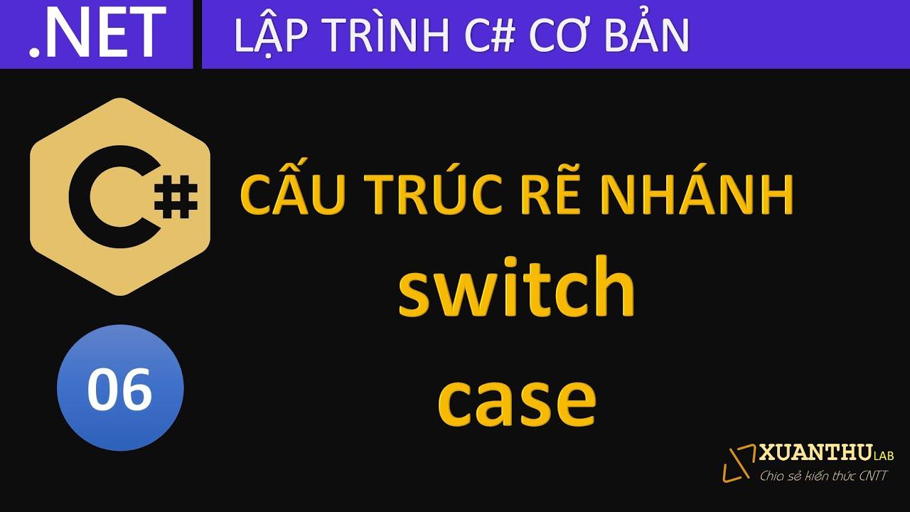CS06 - Rẽ nhánh với lệnh switch case C#, lệnh goto - lập trình C# cơ bản .NET Core