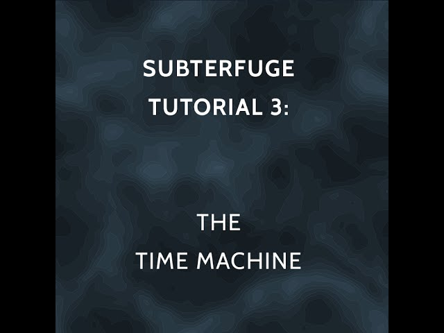 SUBTERFUGE Tutorial 3: The Time Machine