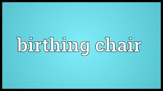 Birthing chair Meaning