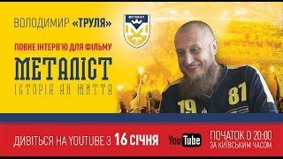 Интервью с Владимиром «Трулей» для фильма «Металлист. История как жизнь» (полная версия).