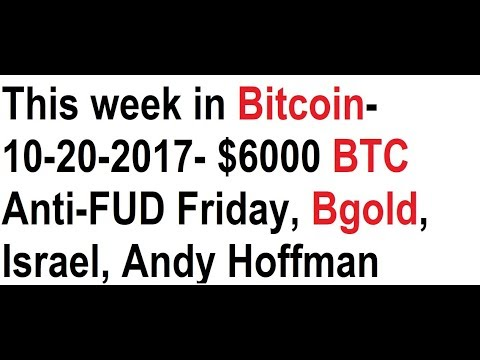This week in Bitcoin- 10-20-2017- $6000 BTC Anti-FUD Friday, Bgold, Israel, Andy Hoffman