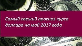 Свежий прогноз курса доллара на май 2017 года. Мнения финансистов