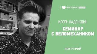 Семинар с веломехаником. Игорь Надеждин в в Лектории I LOVE RUNNING