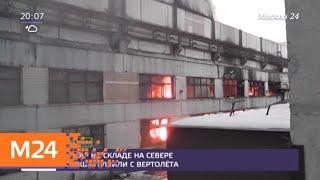 Пожар на складе на севере Москвы тушили с вертолета - Москва 24