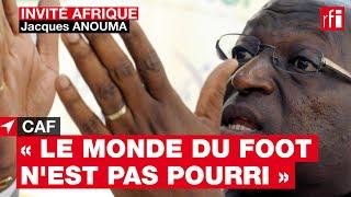 Jacques Anouma, candidat à la présidence de la CAF : « Le monde du football n'est pas pourri »