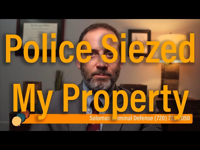 Police seized my property, when do I get it back? - Solomon Criminal Defense - Aurora, CO
