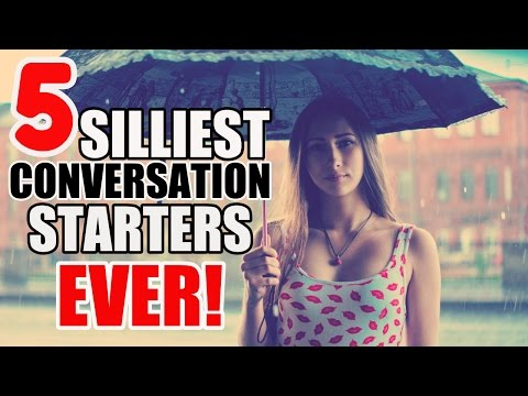 5 Silliest Conversation Starters I Have Ever Used To