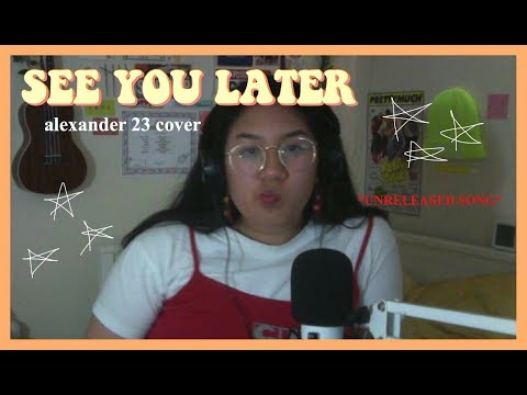 see you later - (*UNRELEASED* Alexander 23 cover)