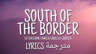Ed Sheeran - South Of The Border (Feat. Camlia Cabello, Cardi B) (Lyrics مترجمة)