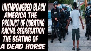 UNEMPOWERED BLACK AMERICA: THE PRODUCT OF COMBATING RACIAL SEGREGATION,THE BEATING OF A DEAD HORSE