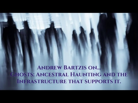 Andrew Bartzis - Ghosts: Ancestral Haunting and the Infrastructure that Supports It