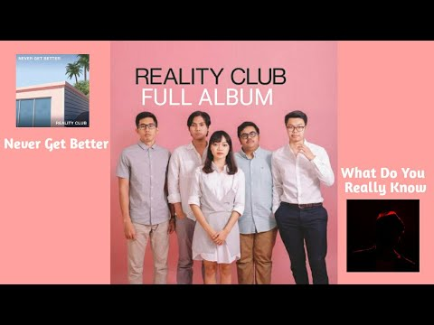 REALITY CLUB FULL ALBUM NEVER GET BETTER & WHAT DO YOU REALLY KNOW
