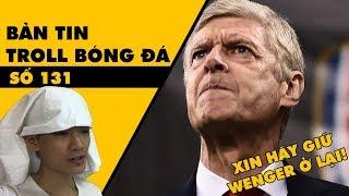 Bản tin Troll Bóng Đá số 131: Xin thánh đức chúa trời hãy giữ HLV Wenger ở lại